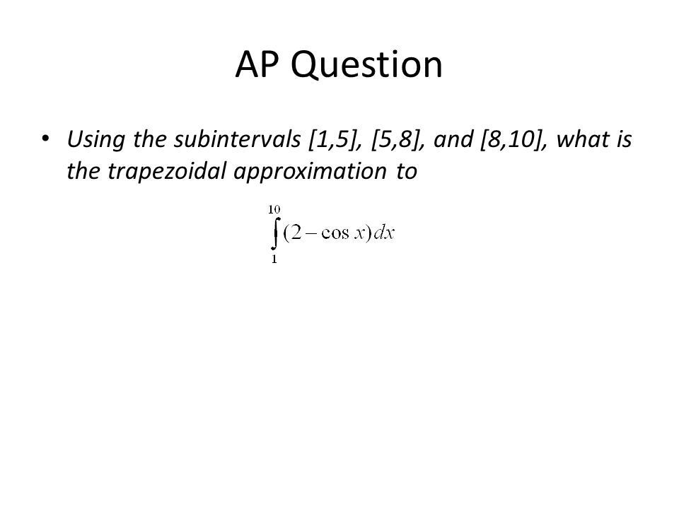 AP Question Using the subintervals [1,5], [5,8], and [8,10], what is the trapezoidal approximation to