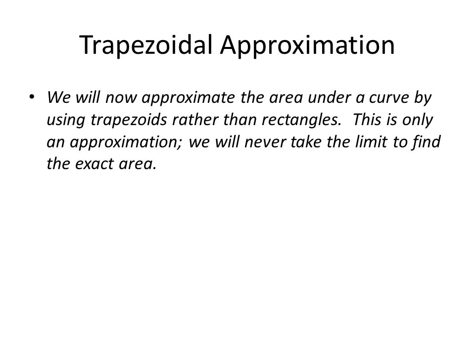 Trapezoidal Approximation We will now approximate the area under a curve by using trapezoids rather than rectangles.