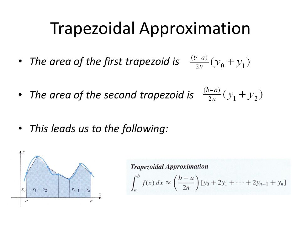 Trapezoidal Approximation The area of the first trapezoid is The area of the second trapezoid is This leads us to the following: