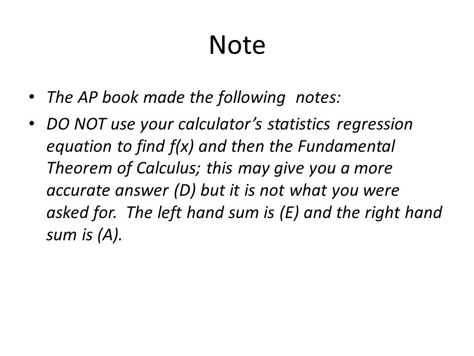 Note The AP book made the following notes: DO NOT use your calculator's statistics regression equation to find f(x) and then the Fundamental Theorem of Calculus; this may give you a more accurate answer (D) but it is not what you were asked for.