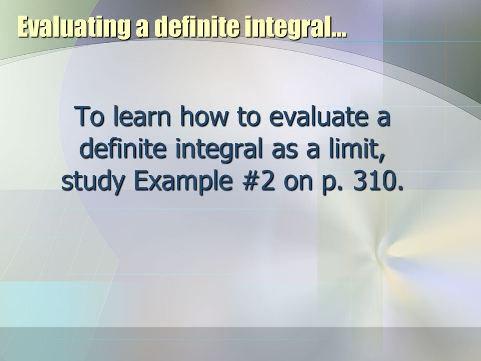 Evaluating a definite integral… To learn how to evaluate a definite integral as a limit, study Example #2 on p.