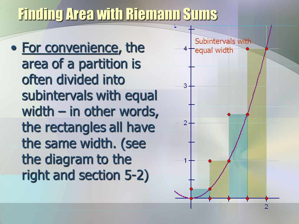 Finding Area with Riemann Sums For convenience, the area of a partition is often divided into subintervals with equal width – in other words, the rectangles all have the same width.