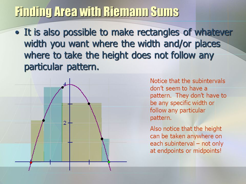Finding Area with Riemann Sums It is also possible to make rectangles of whatever width you want where the width and/or places where to take the height does not follow any particular pattern.It is also possible to make rectangles of whatever width you want where the width and/or places where to take the height does not follow any particular pattern.