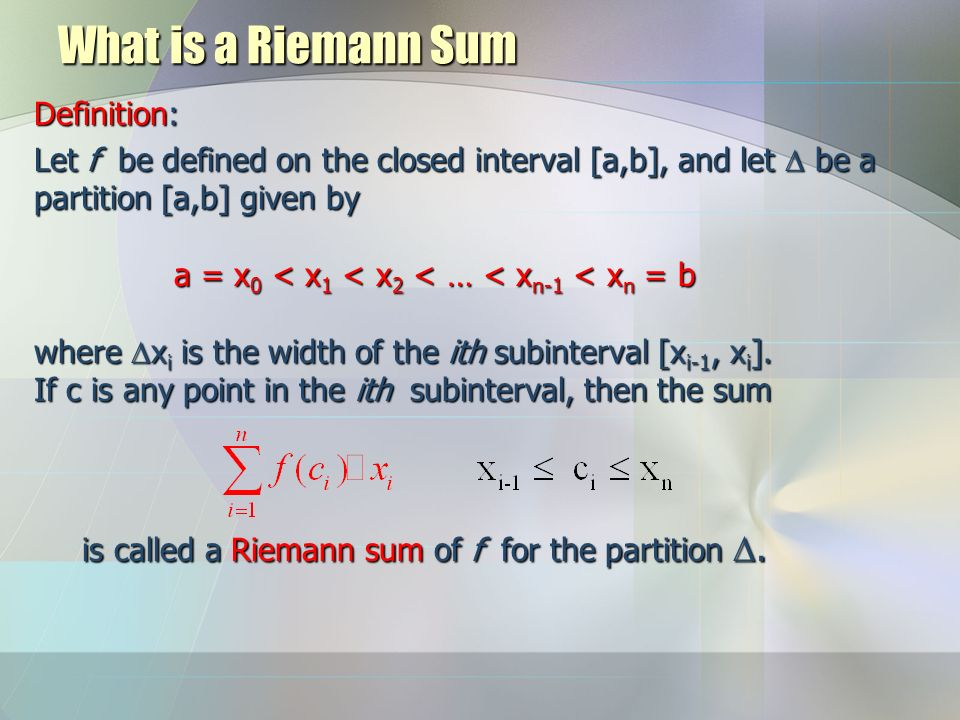 What is a Riemann Sum Definition: Let f be defined on the closed interval [a,b], and let  be a partition [a,b] given by a = x 0 < x 1 < x 2 < … < x n-1 < x n = b where  x i is the width of the ith subinterval [x i-1, x i ].