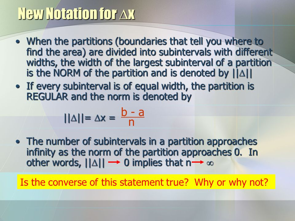 New Notation for  x When the partitions (boundaries that tell you where to find the area) are divided into subintervals with different widths, the width of the largest subinterval of a partition is the NORM of the partition and is denoted by ||  ||When the partitions (boundaries that tell you where to find the area) are divided into subintervals with different widths, the width of the largest subinterval of a partition is the NORM of the partition and is denoted by ||  || If every subinterval is of equal width, the partition is REGULAR and the norm is denoted by ||  ||=  x =If every subinterval is of equal width, the partition is REGULAR and the norm is denoted by ||  ||=  x = The number of subintervals in a partition approaches infinity as the norm of the partition approaches 0.
