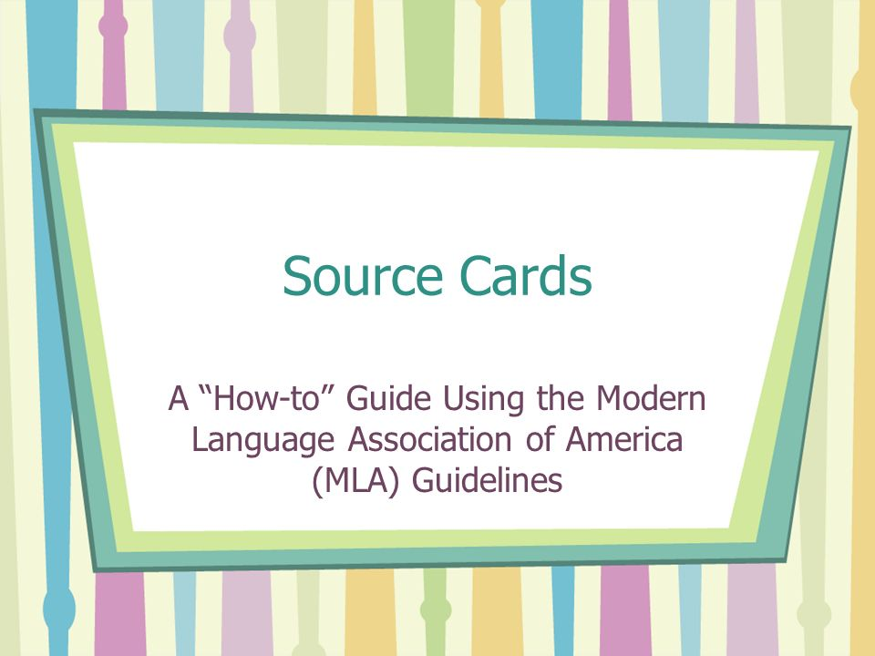 Source Cards A How-to Guide Using the Modern Language Association of America (MLA) Guidelines