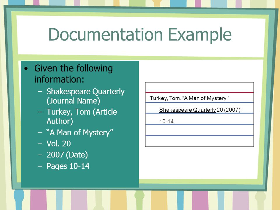 Documentation Example Given the following information: –Shakespeare Quarterly (Journal Name) –Turkey, Tom (Article Author) – A Man of Mystery –Vol.