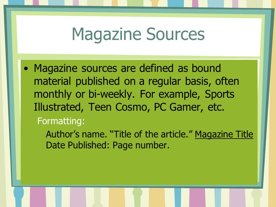 Magazine Sources Magazine sources are defined as bound material published on a regular basis, often monthly or bi-weekly.