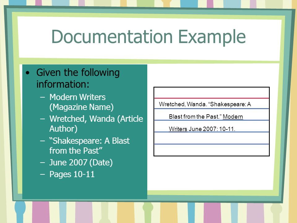 Documentation Example Given the following information: –Modern Writers (Magazine Name) –Wretched, Wanda (Article Author) – Shakespeare: A Blast from the Past –June 2007 (Date) –Pages Wretched, Wanda.