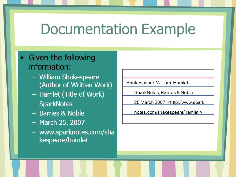 Documentation Example Given the following information: –William Shakespeare (Author of Written Work) –Hamlet (Title of Work) –SparkNotes –Barnes & Noble –March 25, 2007 –  kespeare/hamlet Shakespeare, William.