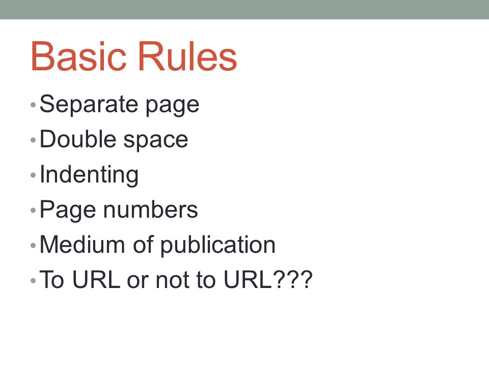 Basic Rules Separate page Double space Indenting Page numbers Medium of publication To URL or not to URL