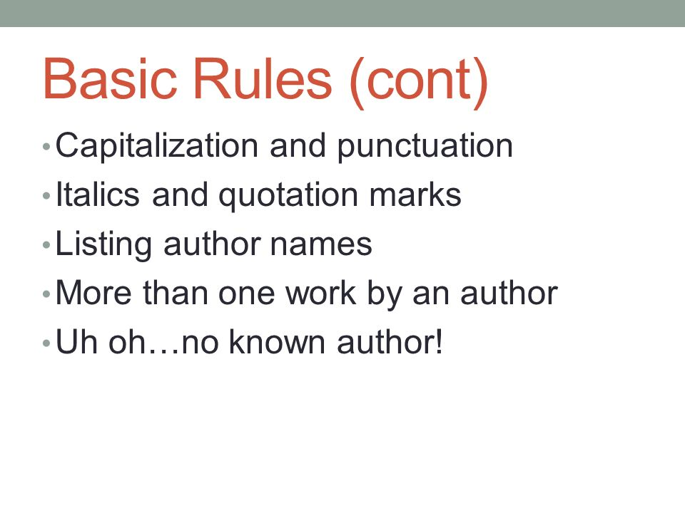 Basic Rules (cont) Capitalization and punctuation Italics and quotation marks Listing author names More than one work by an author Uh oh…no known author!