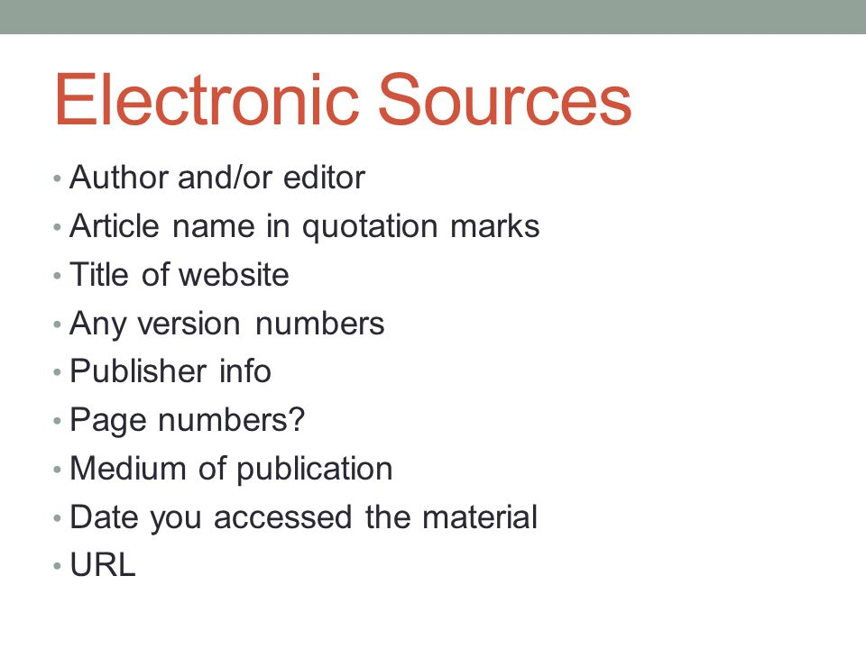 Electronic Sources Author and/or editor Article name in quotation marks Title of website Any version numbers Publisher info Page numbers.