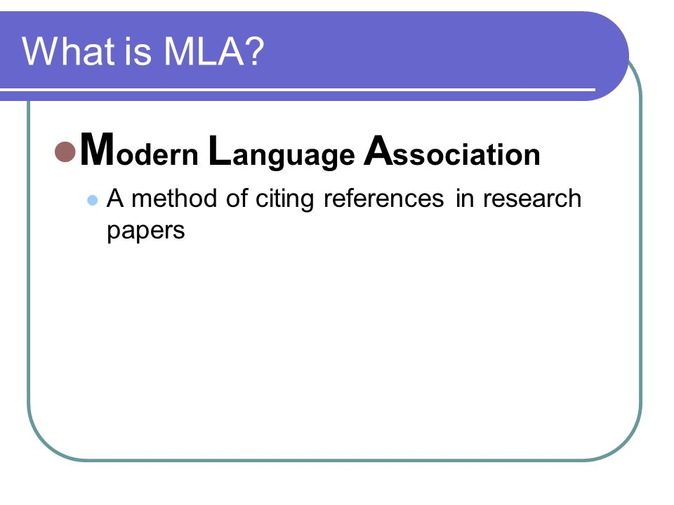 What is MLA M odern L anguage A ssociation A method of citing references in research papers