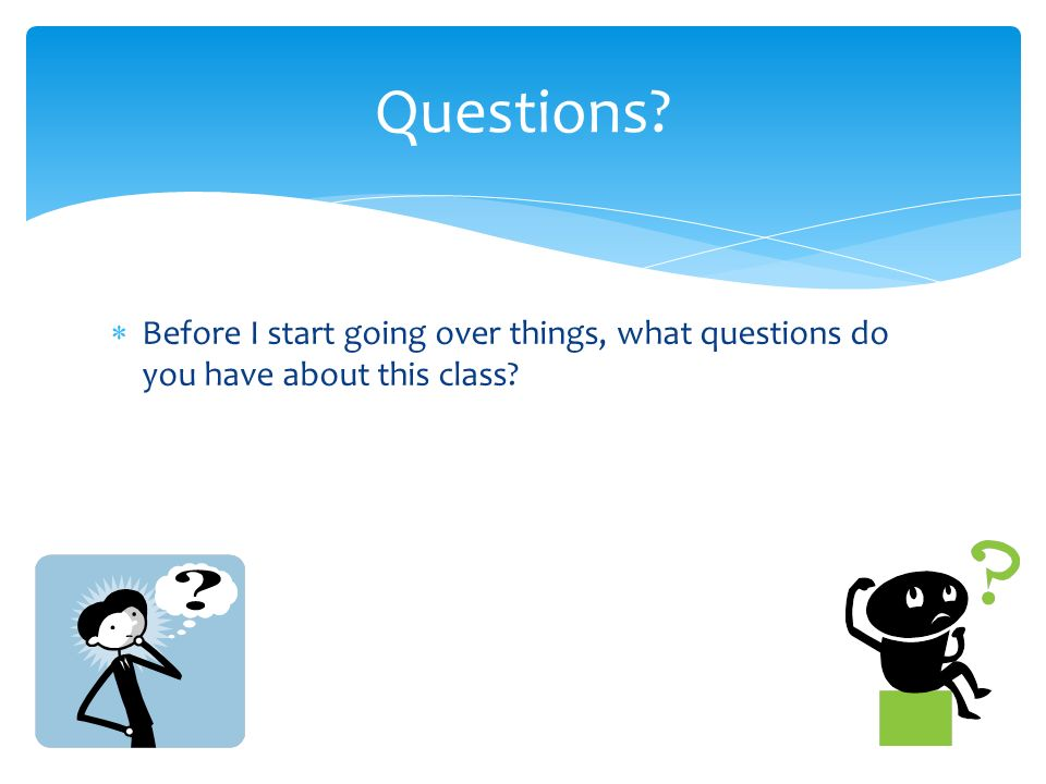  Before I start going over things, what questions do you have about this class Questions