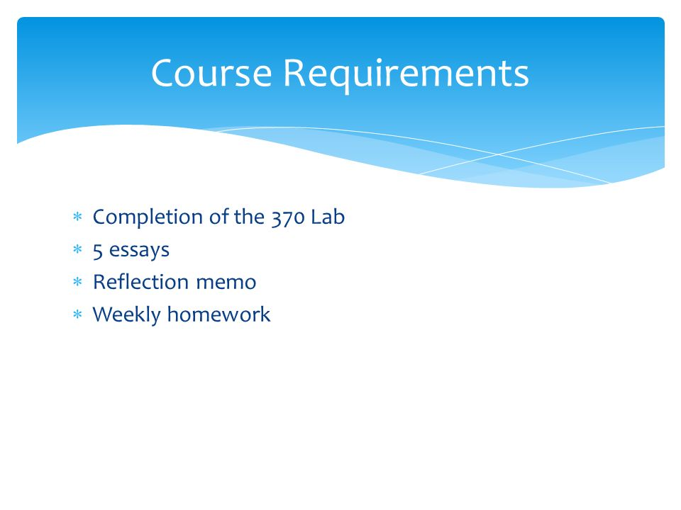  Completion of the 370 Lab  5 essays  Reflection memo  Weekly homework Course Requirements