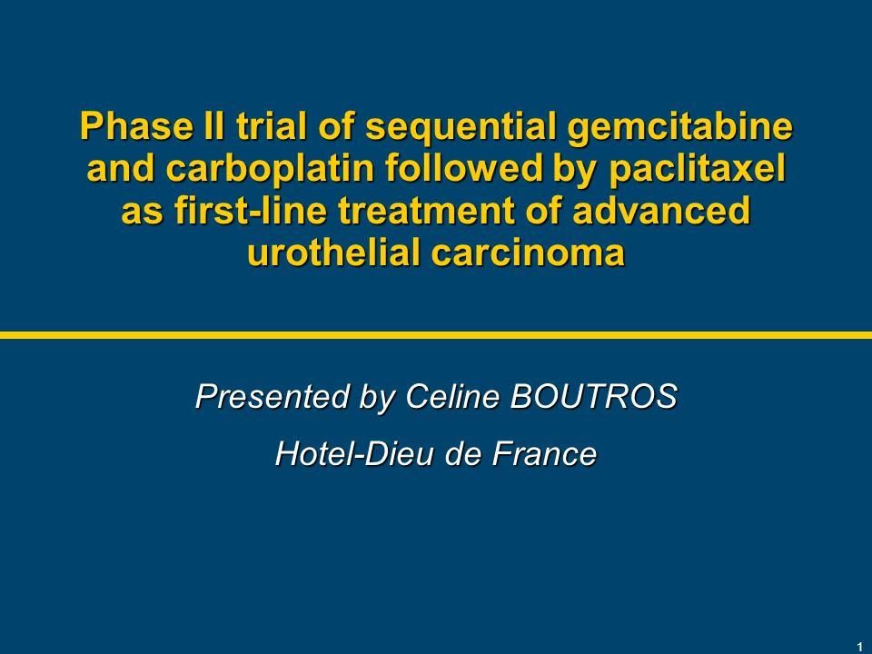 1 Phase II trial of sequential gemcitabine and carboplatin followed by paclitaxel as first-line treatment of advanced urothelial carcinoma Presented by Celine BOUTROS Hotel-Dieu de France