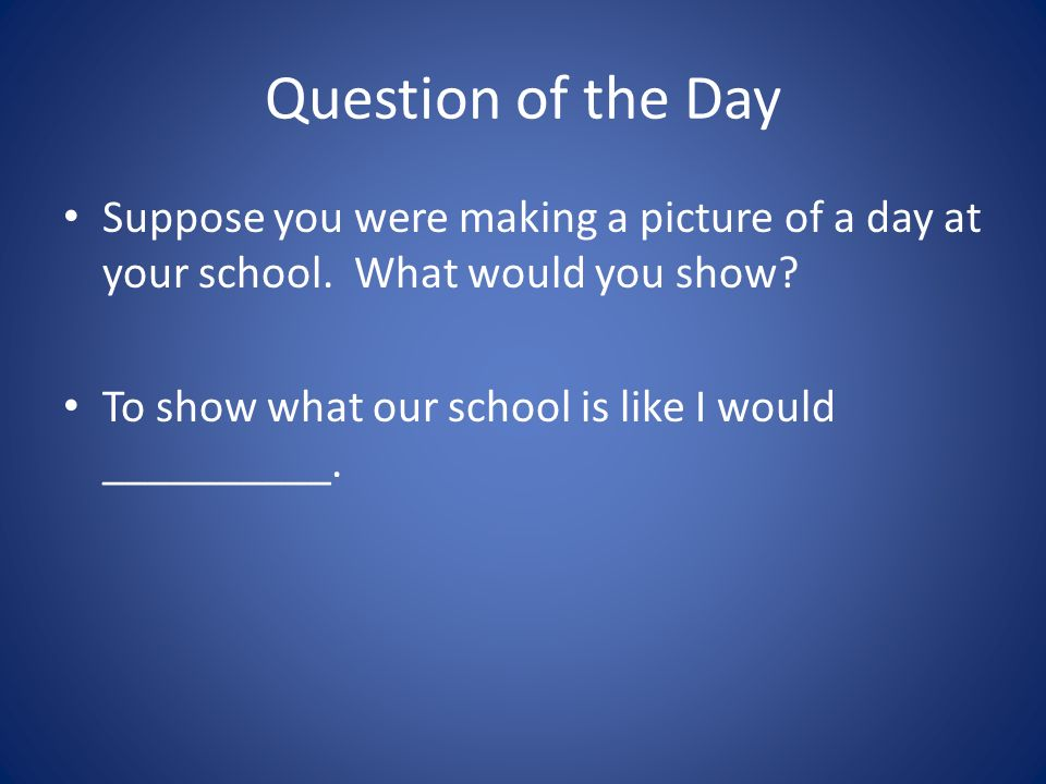 Question of the Day Suppose you were making a picture of a day at your school.