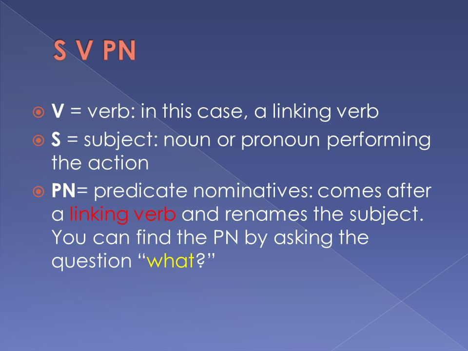  V = verb: in this case, a linking verb  S = subject: noun or pronoun performing the action  PN = predicate nominatives: comes after a linking verb and renames the subject.