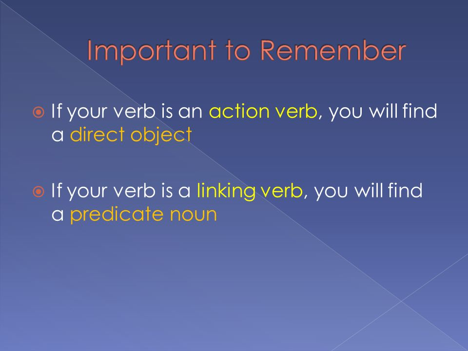  If your verb is an action verb, you will find a direct object  If your verb is a linking verb, you will find a predicate noun