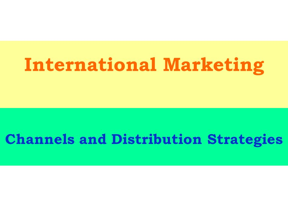 international marketing strategy effective distribution and channel Distribution intensity plays a significant role in marketing channel strategy firms can opt for intensive, selective, and exclusive strategies intensive distribution focuses on delivering a firm's goods to as many storefronts as possible and maximizing the amount of sales to pursue scale economies.