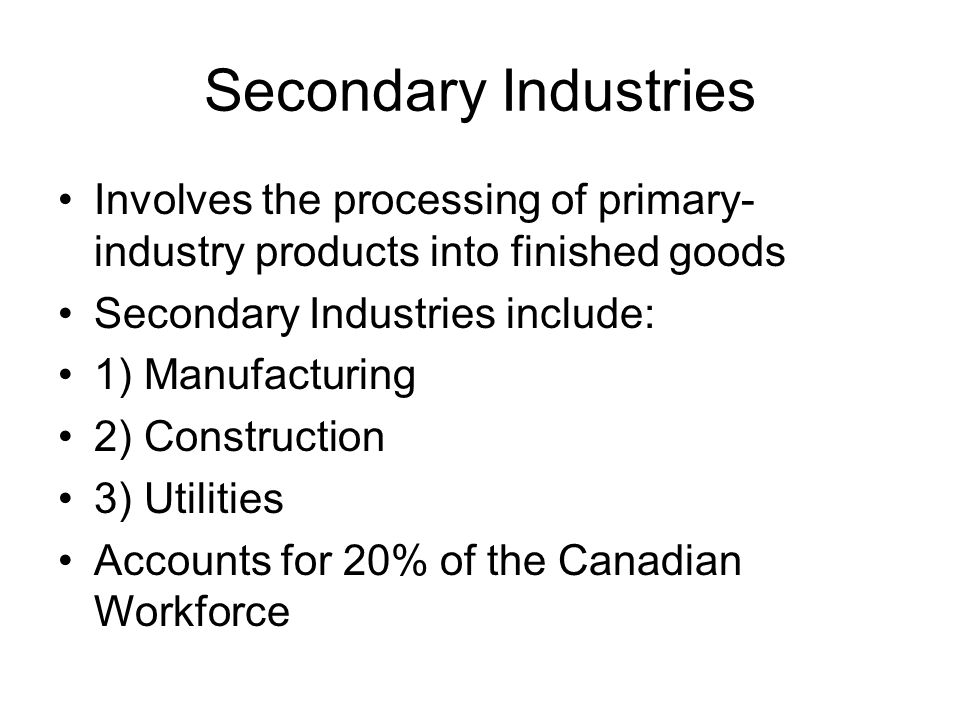 Secondary Industries Involves the processing of primary- industry products into finished goods Secondary Industries include: 1) Manufacturing 2) Construction 3) Utilities Accounts for 20% of the Canadian Workforce
