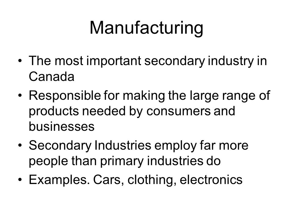 Manufacturing The most important secondary industry in Canada Responsible for making the large range of products needed by consumers and businesses Secondary Industries employ far more people than primary industries do Examples.