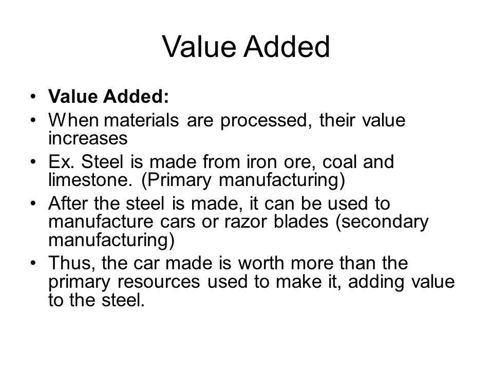 Value Added Value Added: When materials are processed, their value increases Ex.