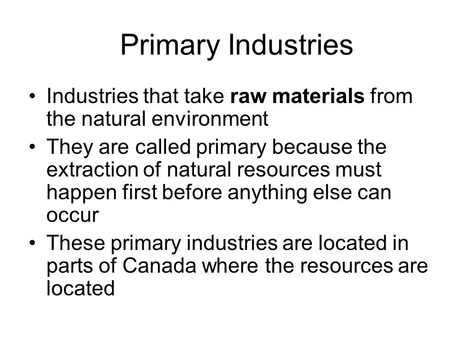 Primary Industries Industries that take raw materials from the natural environment They are called primary because the extraction of natural resources must happen first before anything else can occur These primary industries are located in parts of Canada where the resources are located