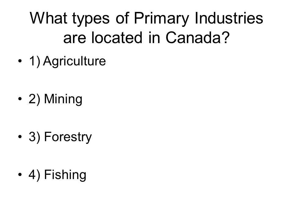 What types of Primary Industries are located in Canada.