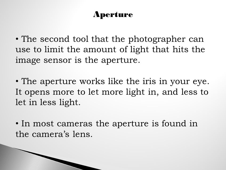 Aperture The second tool that the photographer can use to limit the amount of light that hits the image sensor is the aperture.