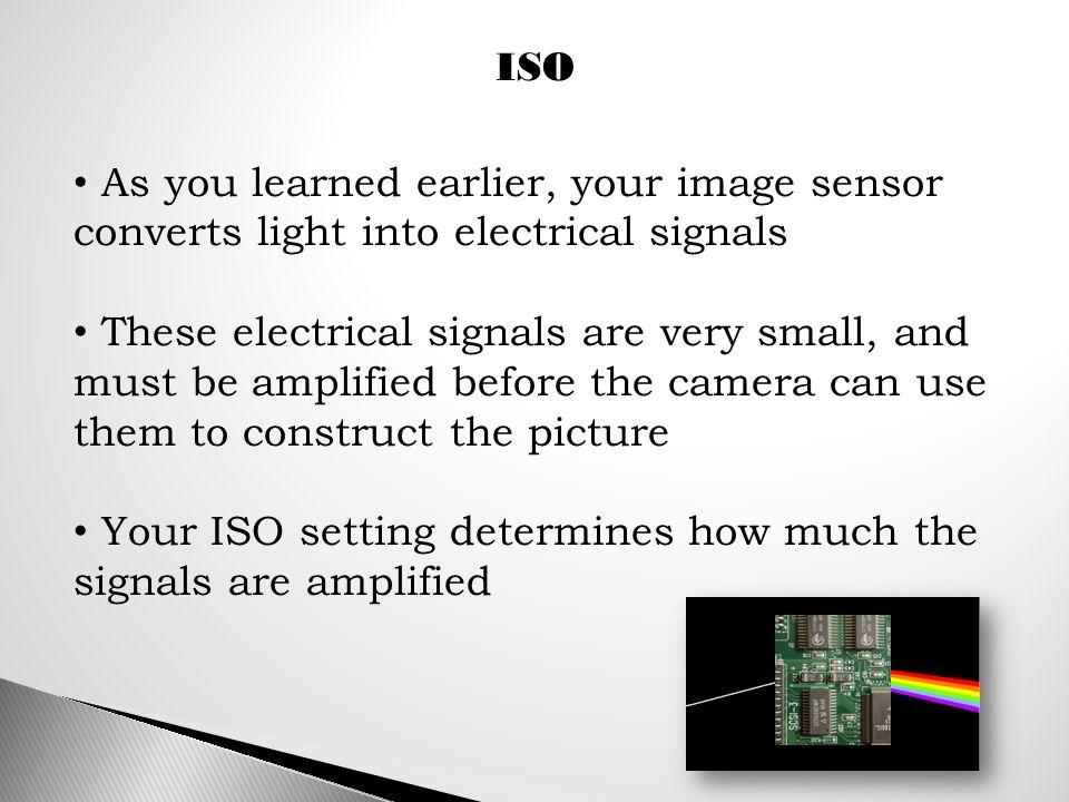 ISO As you learned earlier, your image sensor converts light into electrical signals These electrical signals are very small, and must be amplified before the camera can use them to construct the picture Your ISO setting determines how much the signals are amplified