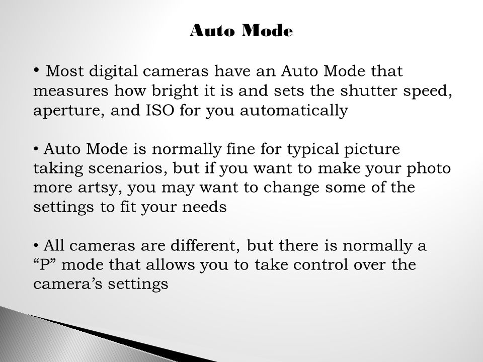 Auto Mode Most digital cameras have an Auto Mode that measures how bright it is and sets the shutter speed, aperture, and ISO for you automatically Auto Mode is normally fine for typical picture taking scenarios, but if you want to make your photo more artsy, you may want to change some of the settings to fit your needs All cameras are different, but there is normally a P mode that allows you to take control over the camera's settings