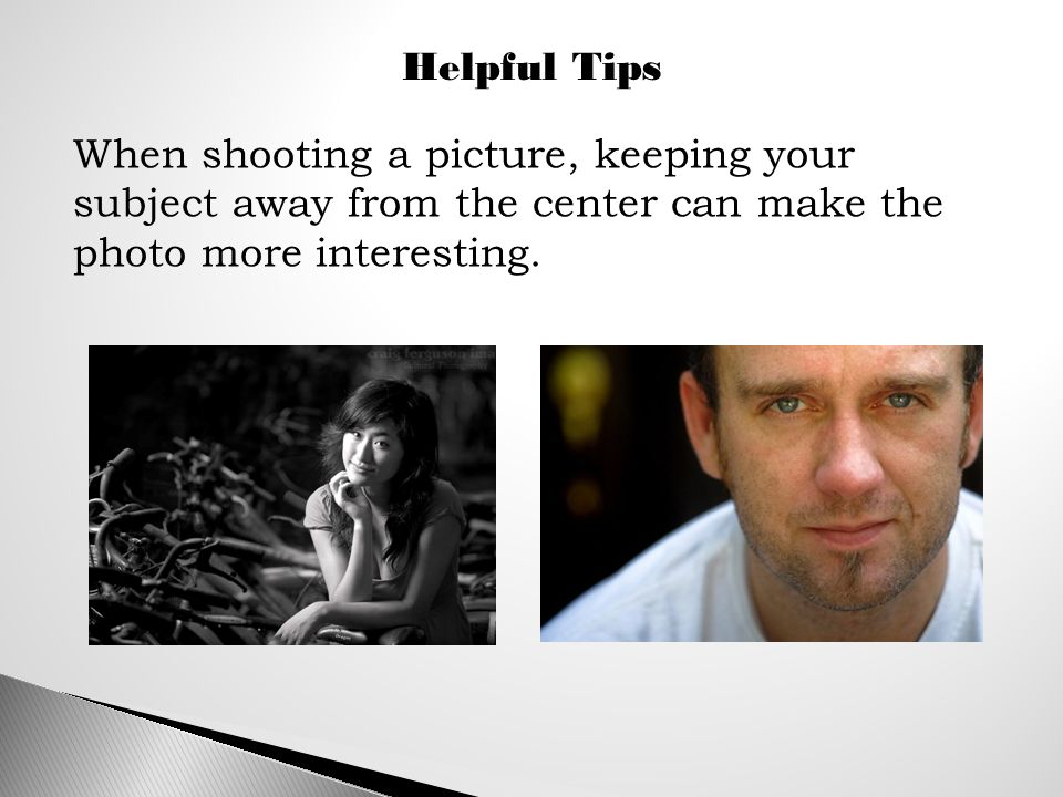 Helpful Tips When shooting a picture, keeping your subject away from the center can make the photo more interesting.