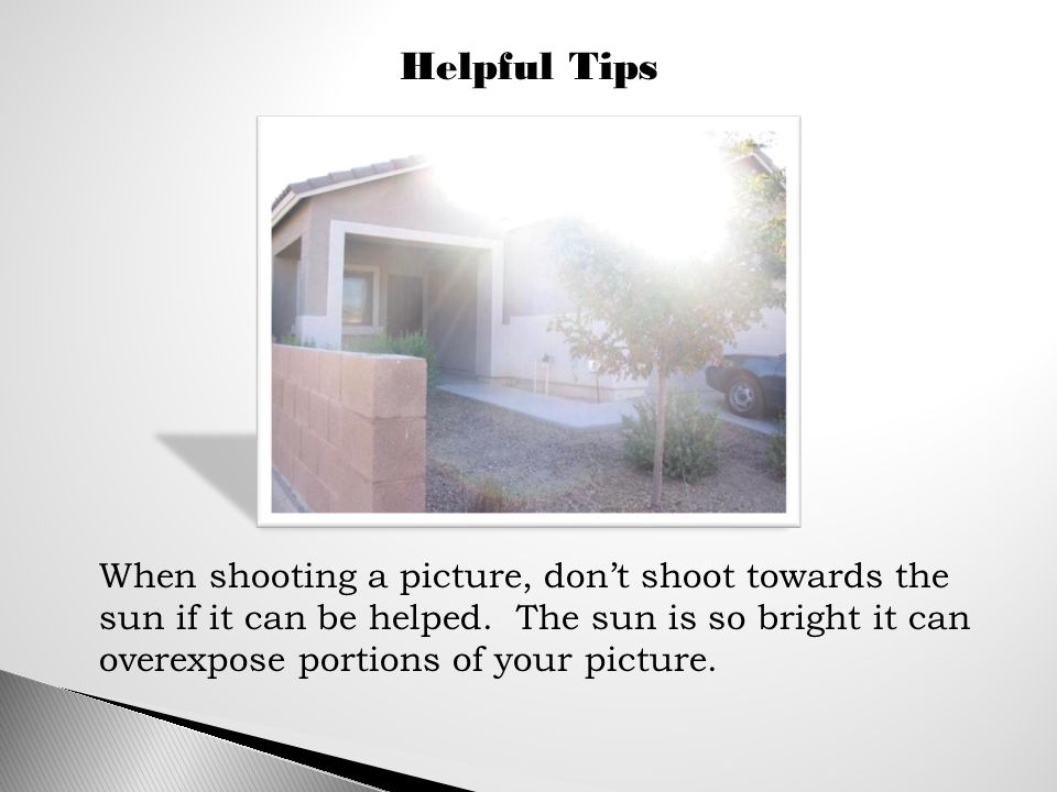 Helpful Tips When shooting a picture, don't shoot towards the sun if it can be helped.