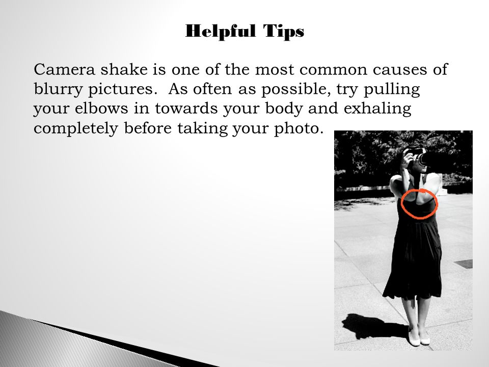 Helpful Tips Camera shake is one of the most common causes of blurry pictures.