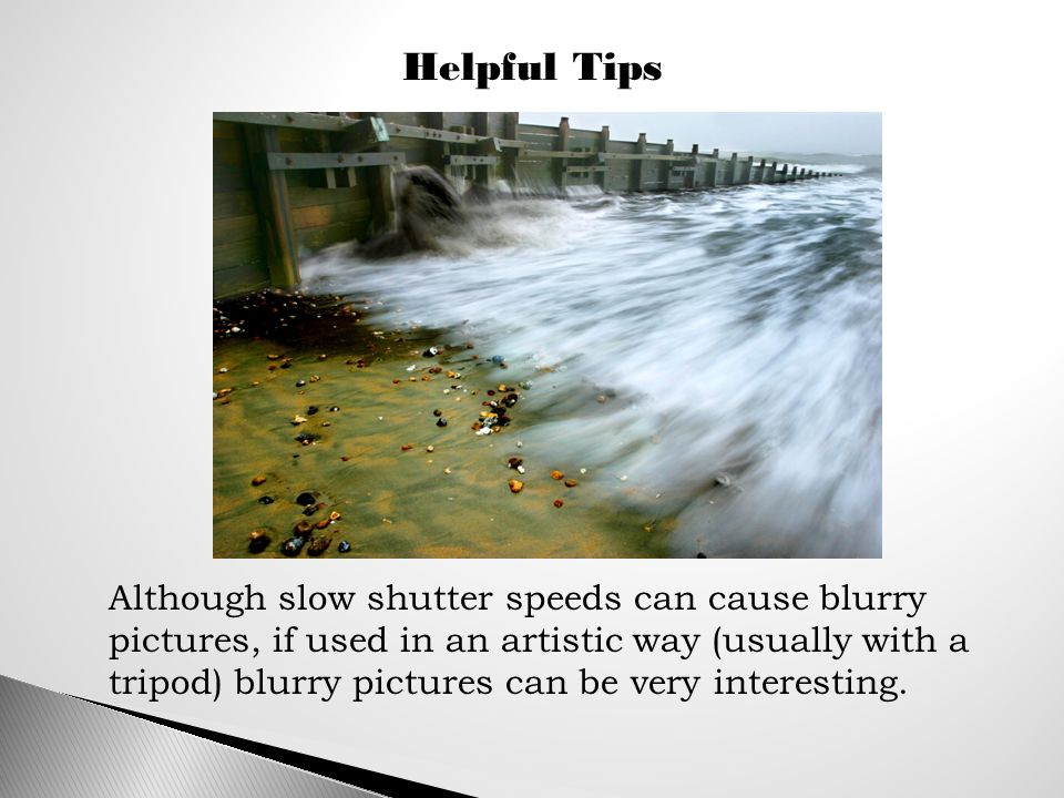Helpful Tips Although slow shutter speeds can cause blurry pictures, if used in an artistic way (usually with a tripod) blurry pictures can be very interesting.