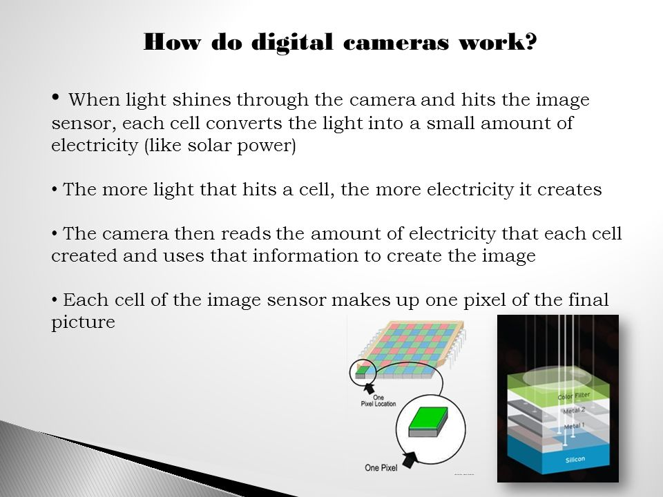 When light shines through the camera and hits the image sensor, each cell converts the light into a small amount of electricity (like solar power) The more light that hits a cell, the more electricity it creates The camera then reads the amount of electricity that each cell created and uses that information to create the image Each cell of the image sensor makes up one pixel of the final picture How do digital cameras work