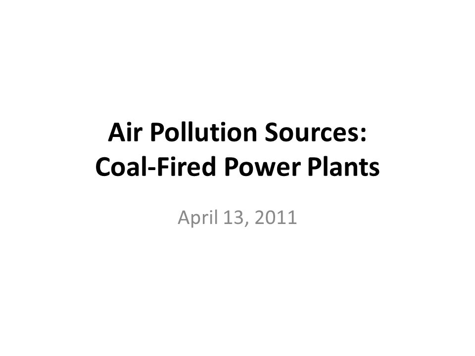 Air Pollution Sources: Coal-Fired Power Plants April 13, 2011