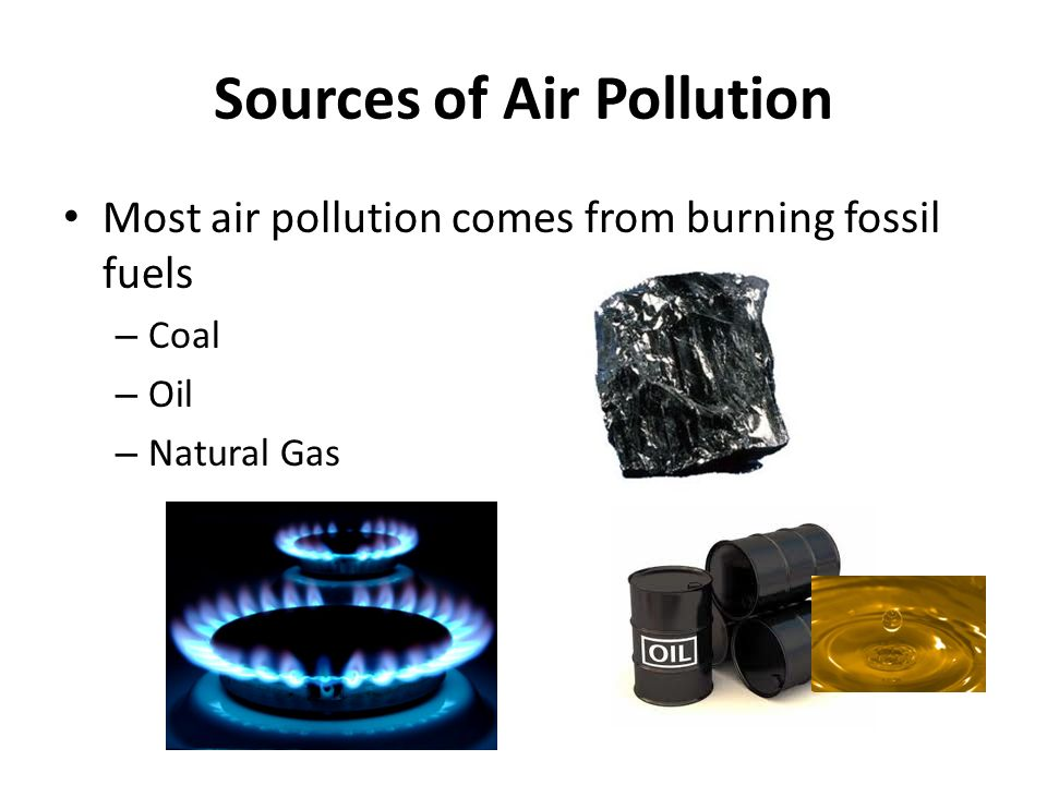 Sources of Air Pollution Most air pollution comes from burning fossil fuels – Coal – Oil – Natural Gas