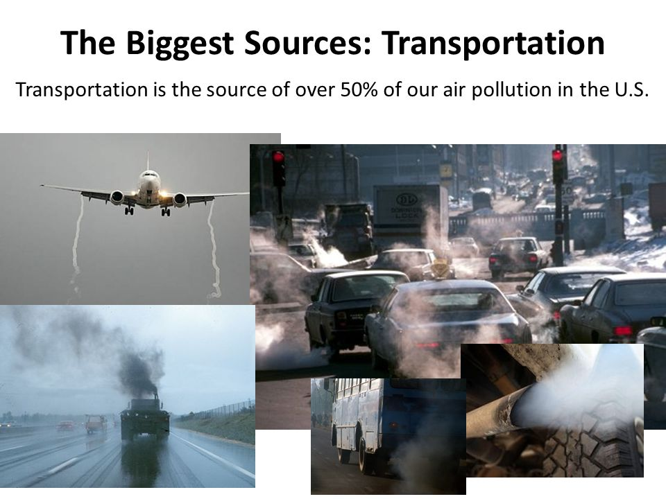 The Biggest Sources: Transportation Transportation is the source of over 50% of our air pollution in the U.S.
