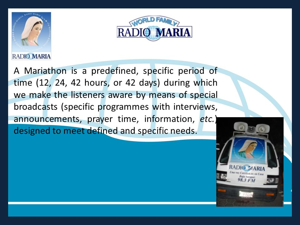 A Mariathon is a predefined, specific period of time (12, 24, 42 hours, or 42 days) during which we make the listeners aware by means of special broadcasts (specific programmes with interviews, announcements, prayer time, information, etc.) designed to meet defined and specific needs.