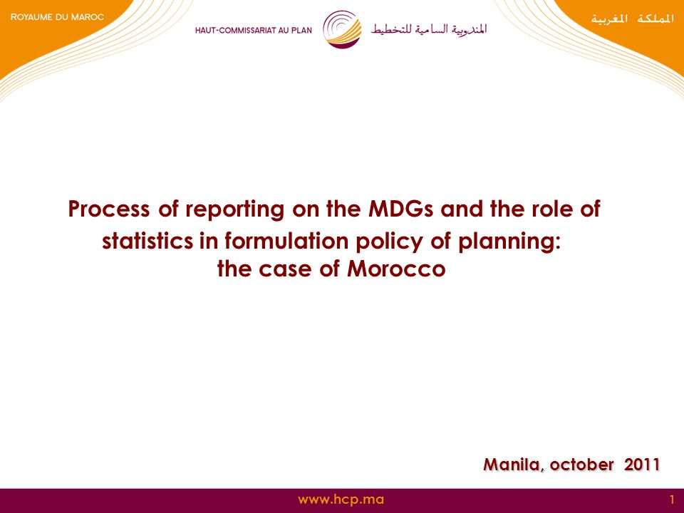 1 Process of reporting on the MDGs and the role of statistics in formulation policy of planning: the case of Morocco Manila, october 2011