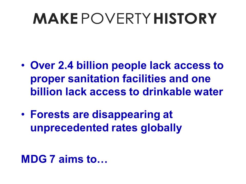 Over 2.4 billion people lack access to proper sanitation facilities and one billion lack access to drinkable water Forests are disappearing at unprecedented rates globally MDG 7 aims to…