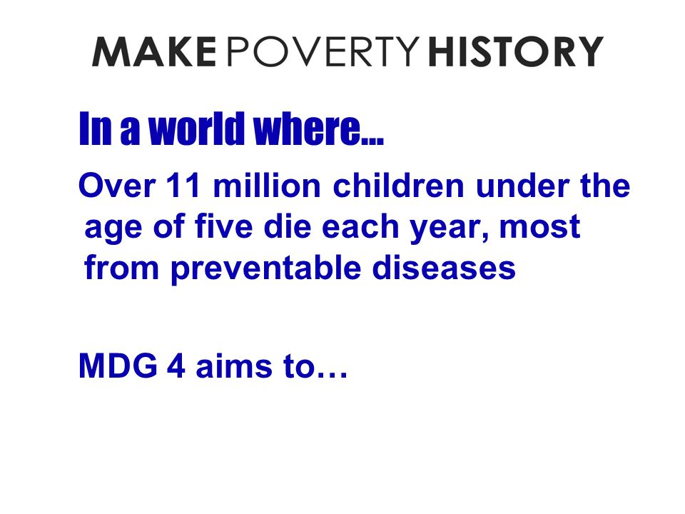 In a world where… Over 11 million children under the age of five die each year, most from preventable diseases MDG 4 aims to…