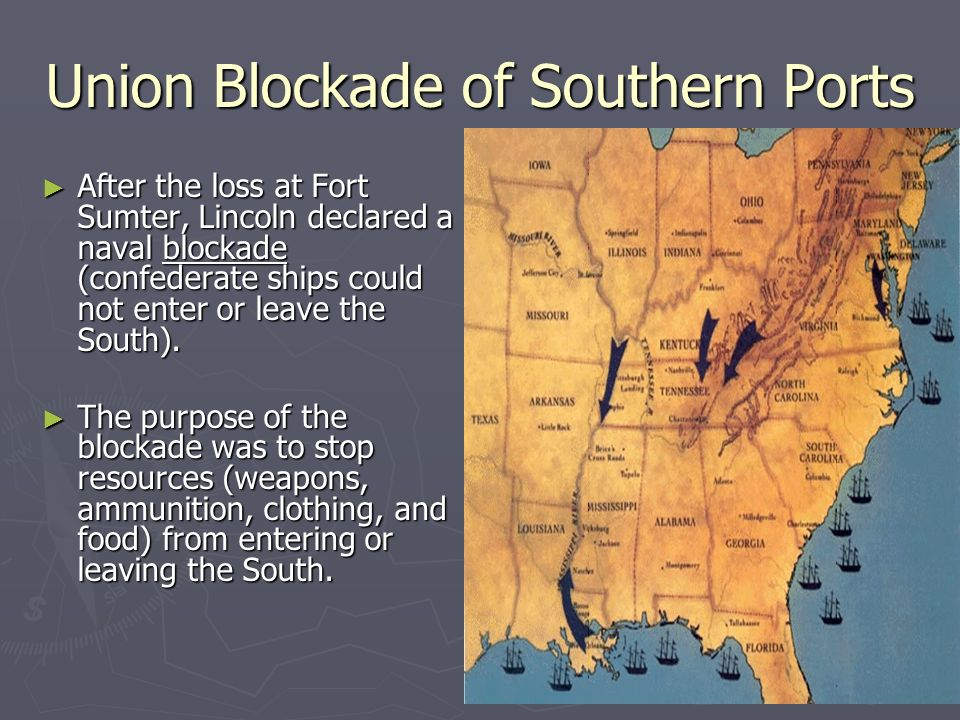Union Blockade of Southern Ports ► After the loss at Fort Sumter, Lincoln declared a naval blockade (confederate ships could not enter or leave the South).