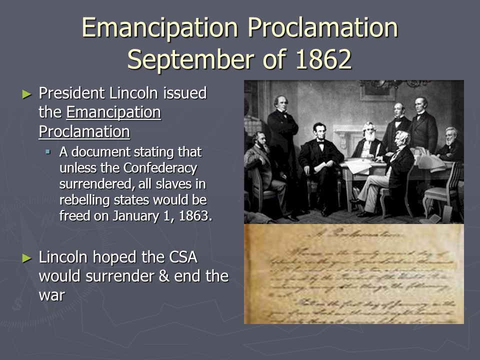 Emancipation Proclamation September of 1862 ► President Lincoln issued the Emancipation Proclamation  A document stating that unless the Confederacy surrendered, all slaves in rebelling states would be freed on January 1, 1863.