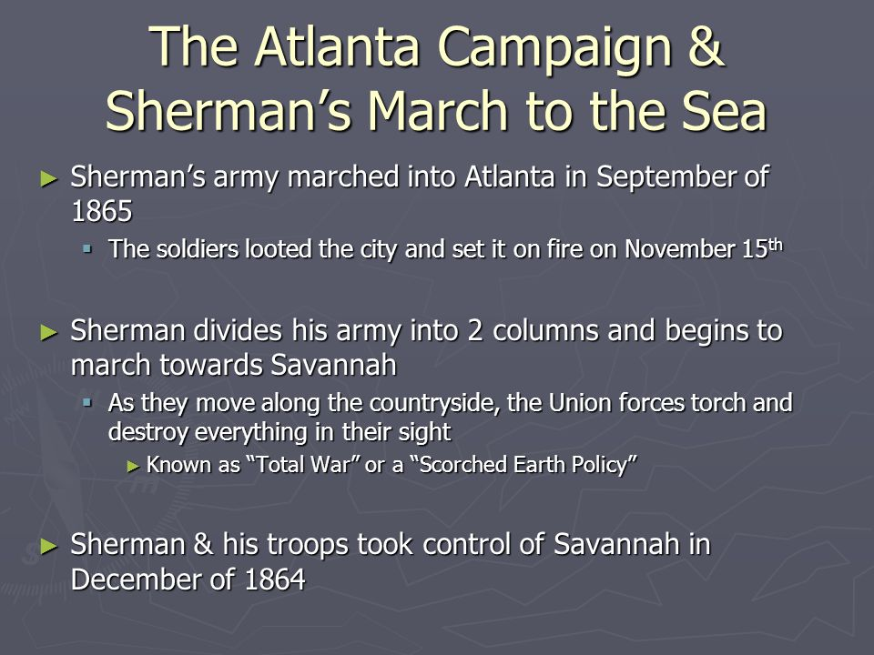 The Atlanta Campaign & Sherman's March to the Sea ► Sherman's army marched into Atlanta in September of 1865  The soldiers looted the city and set it on fire on November 15 th ► Sherman divides his army into 2 columns and begins to march towards Savannah  As they move along the countryside, the Union forces torch and destroy everything in their sight ► Known as Total War or a Scorched Earth Policy ► Sherman & his troops took control of Savannah in December of 1864
