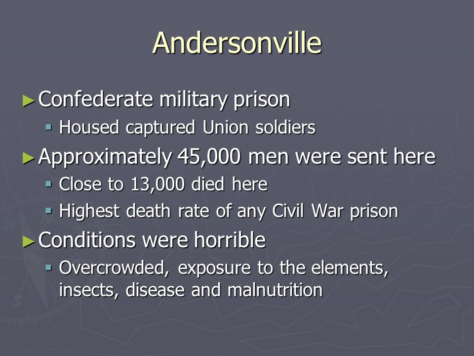 Andersonville ► Confederate military prison  Housed captured Union soldiers ► Approximately 45,000 men were sent here  Close to 13,000 died here  Highest death rate of any Civil War prison ► Conditions were horrible  Overcrowded, exposure to the elements, insects, disease and malnutrition