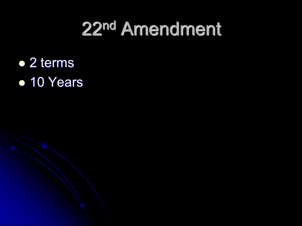 22 nd Amendment 2 terms 2 terms 10 Years 10 Years